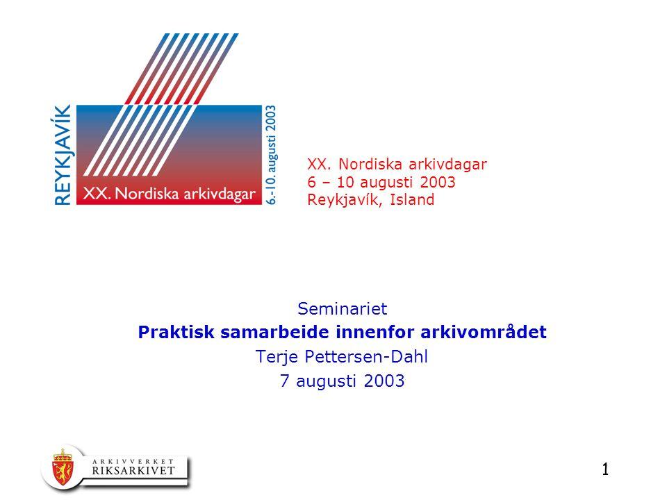 1 XX. Nordiska arkivdagar 6 – 10 augusti 2003 Reykjavík, Island Seminariet Praktisk samarbeide innenfor arkivområdet Terje Pettersen-Dahl 7 augusti 20