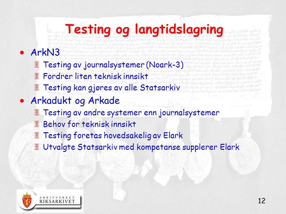 12 Testing og langtidslagring  ArkN3 3Testing av journalsystemer (Noark-3) 3Fordrer liten teknisk innsikt 3Testing kan gjøres av alle Statsarkiv  Arkadukt og Arkade 3Testing av andre systemer enn journalsystemer 3Behov for teknisk innsikt 3Testing foretas hovedsakelig av Elark 3Utvalgte Statsarkiv med kompetanse supplerer Elark