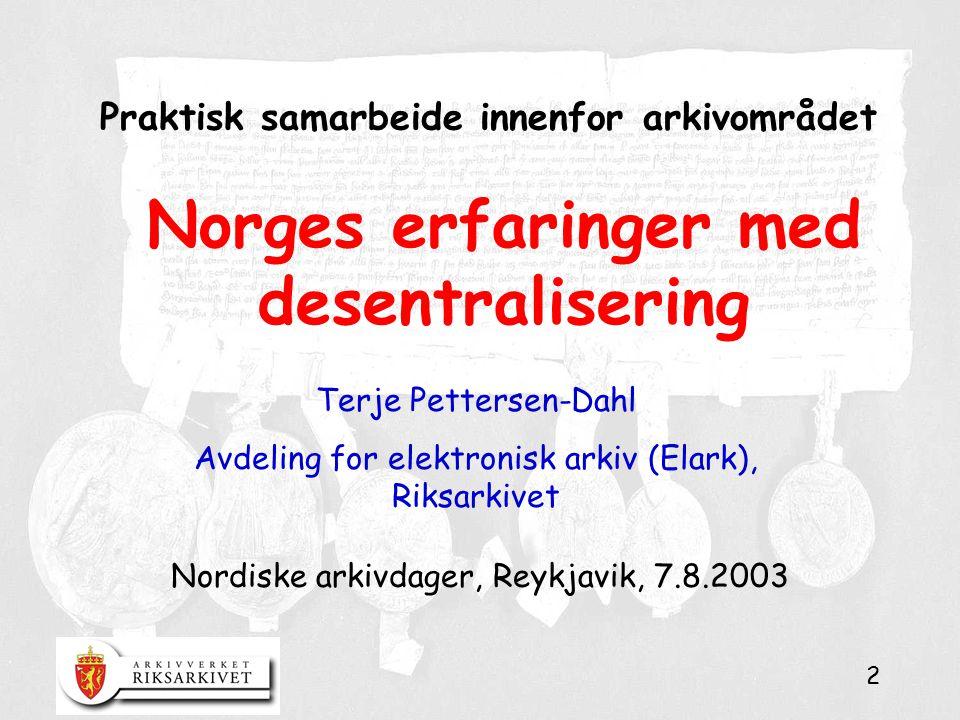 2 Praktisk samarbeide innenfor arkivområdet Nordiske arkivdager, Reykjavik, 7.8.2003 Terje Pettersen-Dahl Avdeling for elektronisk arkiv (Elark), Riksarkivet Norges erfaringer med desentralisering