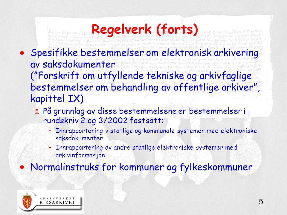 5 Regelverk (forts)  Spesifikke bestemmelser om elektronisk arkivering av saksdokumenter ( Forskrift om utfyllende tekniske og arkivfaglige bestemmelser om behandling av offentlige arkiver , kapittel IX) 3På grunnlag av disse bestemmelsene er bestemmelser i rundskriv 2 og 3/2002 fastsatt: –Innrapportering v statlige og kommunale systemer med elektroniske saksdokumenter –Innrapportering av andre statlige elektroniske systemer med arkivinformasjon  Normalinstruks for kommuner og fylkeskommuner