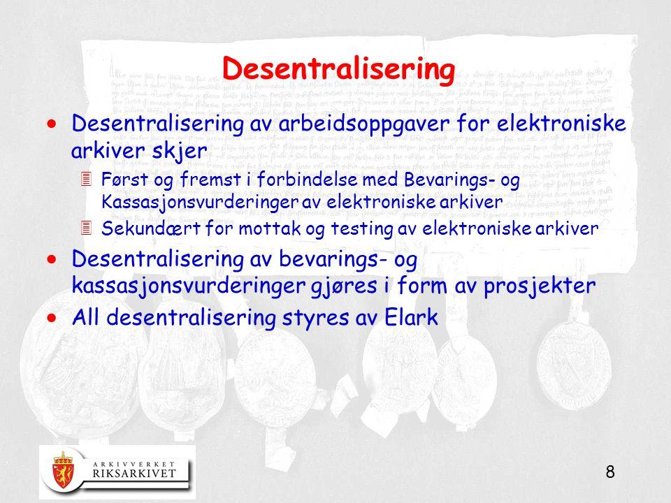 8 Desentralisering  Desentralisering av arbeidsoppgaver for elektroniske arkiver skjer 3Først og fremst i forbindelse med Bevarings- og Kassasjonsvurderinger av elektroniske arkiver 3Sekundært for mottak og testing av elektroniske arkiver  Desentralisering av bevarings- og kassasjonsvurderinger gjøres i form av prosjekter  All desentralisering styres av Elark