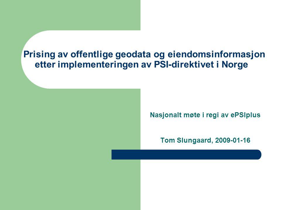 Prising av offentlige geodata og eiendomsinformasjon etter implementeringen av PSI-direktivet i Norge Nasjonalt møte i regi av ePSIplus Tom Slungaard, 2009-01-16