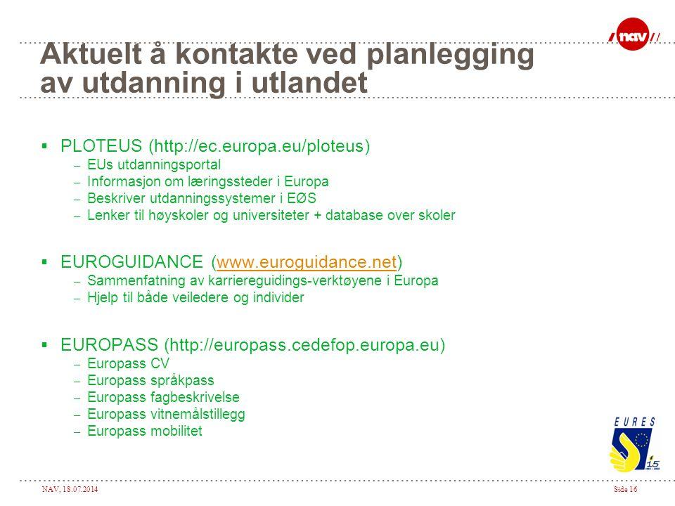 NAV, 18.07.2014Side 16 Aktuelt å kontakte ved planlegging av utdanning i utlandet  PLOTEUS (http://ec.europa.eu/ploteus) – EUs utdanningsportal – Inf