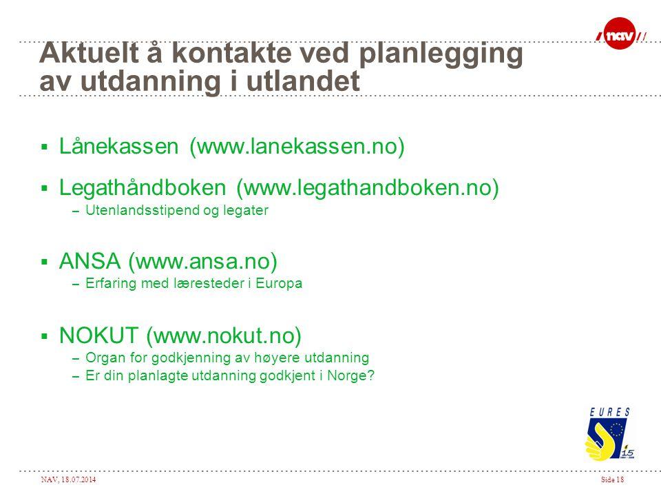 NAV, 18.07.2014Side 18 Aktuelt å kontakte ved planlegging av utdanning i utlandet  Lånekassen (www.lanekassen.no)  Legathåndboken (www.legathandboke