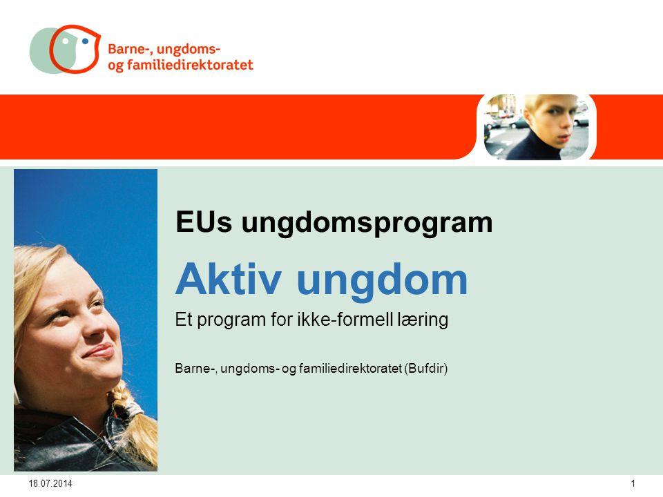 18.07.20141 EUs ungdomsprogram Aktiv ungdom Et program for ikke-formell læring Barne-, ungdoms- og familiedirektoratet (Bufdir)