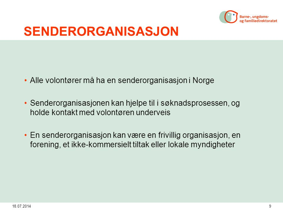 18.07.20149 SENDERORGANISASJON Alle volontører må ha en senderorganisasjon i Norge Senderorganisasjonen kan hjelpe til i søknadsprosessen, og holde ko