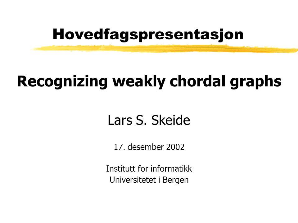 Hovedfagspresentasjon Recognizing weakly chordal graphs Lars S.
