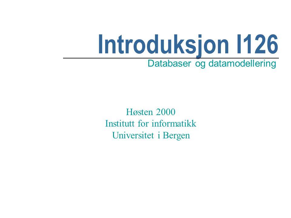 Introduksjon I126 Databaser og datamodellering Høsten 2000 Institutt for informatikk Universitet i Bergen