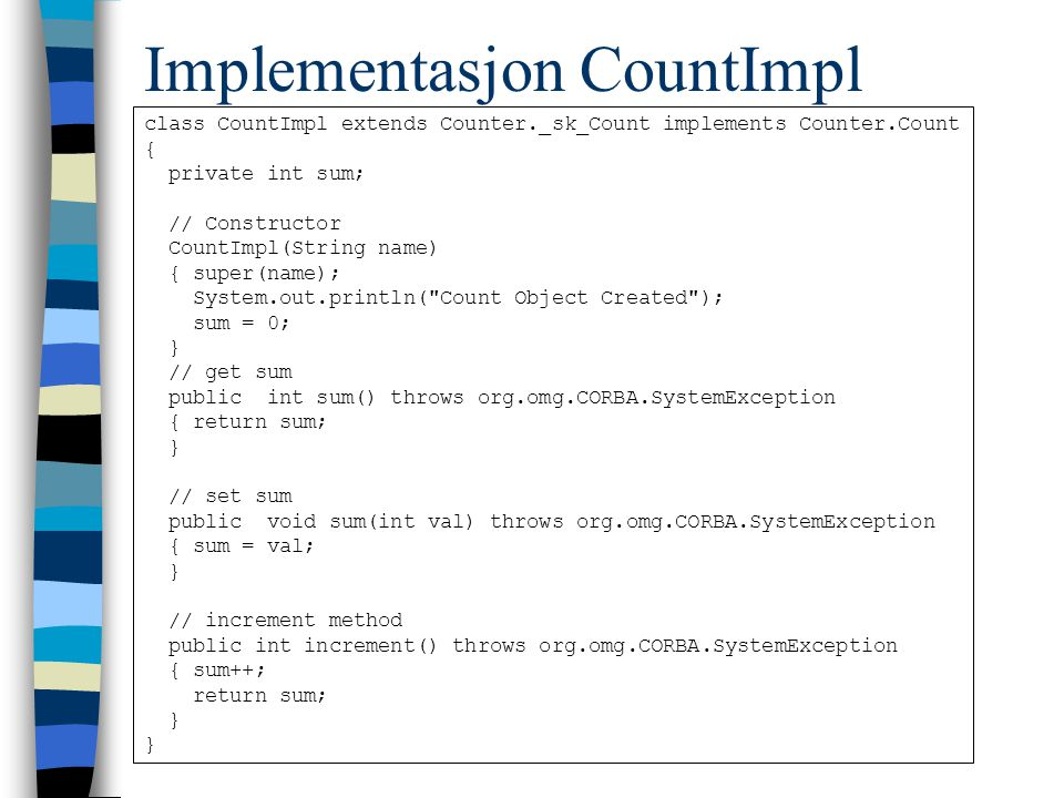 Implementasjon CountImpl class CountImpl extends Counter._sk_Count implements Counter.Count { private int sum; // Constructor CountImpl(String name) { super(name); System.out.println( Count Object Created ); sum = 0; } // get sum public int sum() throws org.omg.CORBA.SystemException { return sum; } // set sum public void sum(int val) throws org.omg.CORBA.SystemException { sum = val; } // increment method public int increment() throws org.omg.CORBA.SystemException { sum++; return sum; }