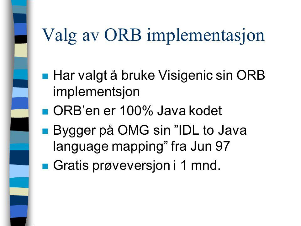 Valg av ORB implementasjon n Har valgt å bruke Visigenic sin ORB implementsjon n ORB'en er 100% Java kodet n Bygger på OMG sin IDL to Java language mapping fra Jun 97 n Gratis prøveversjon i 1 mnd.