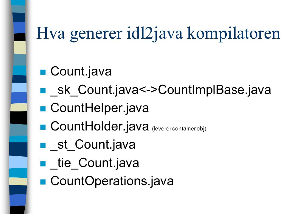 Hva generer idl2java kompilatoren n Count.java n _sk_Count.java CountImplBase.java n CountHelper.java n CountHolder.java (leverer container obj) n _st_Count.java n _tie_Count.java n CountOperations.java