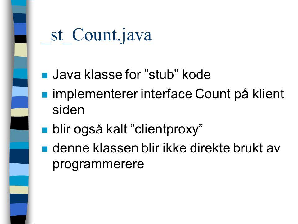 _st_Count.java n Java klasse for stub kode n implementerer interface Count på klient siden n blir også kalt clientproxy n denne klassen blir ikke direkte brukt av programmerere