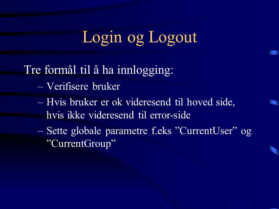 Login og Logout Tre formål til å ha innlogging: –Verifisere bruker –Hvis bruker er ok videresend til hoved side, hvis ikke videresend til error-side –Sette globale parametre f.eks CurrentUser og CurrentGroup