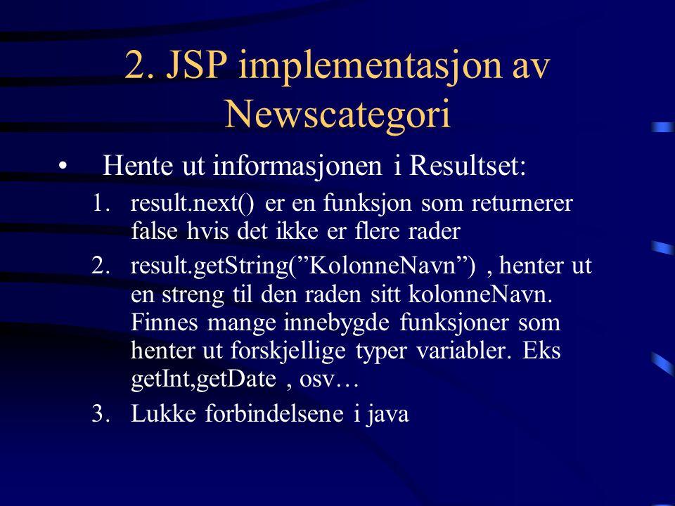 2. JSP implementasjon av Newscategori Hente ut informasjonen i Resultset: 1.result.next() er en funksjon som returnerer false hvis det ikke er flere r