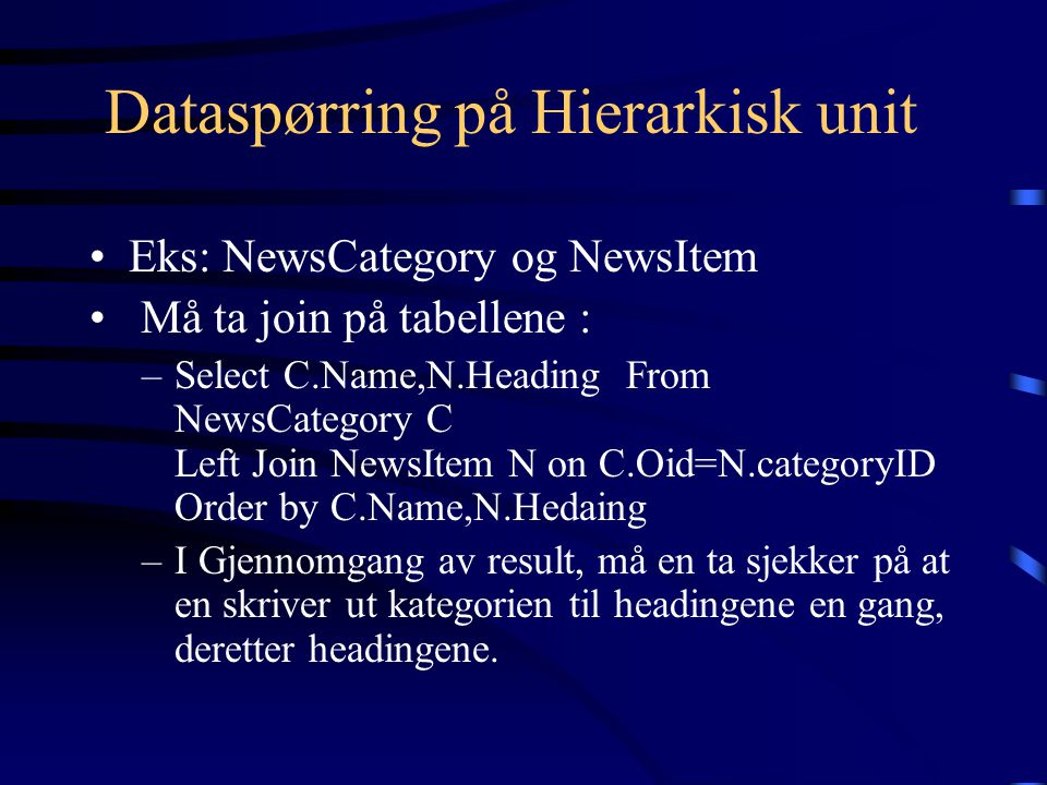Dataspørring på Hierarkisk unit Eks: NewsCategory og NewsItem Må ta join på tabellene : –Select C.Name,N.Heading From NewsCategory C Left Join NewsItem N on C.Oid=N.categoryID Order by C.Name,N.Hedaing –I Gjennomgang av result, må en ta sjekker på at en skriver ut kategorien til headingene en gang, deretter headingene.