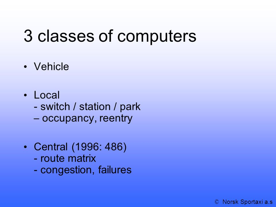 3 classes of computers Vehicle Local - switch / station / park – occupancy, reentry Central (1996: 486) - route matrix - congestion, failures © Norsk Sportaxi a.s
