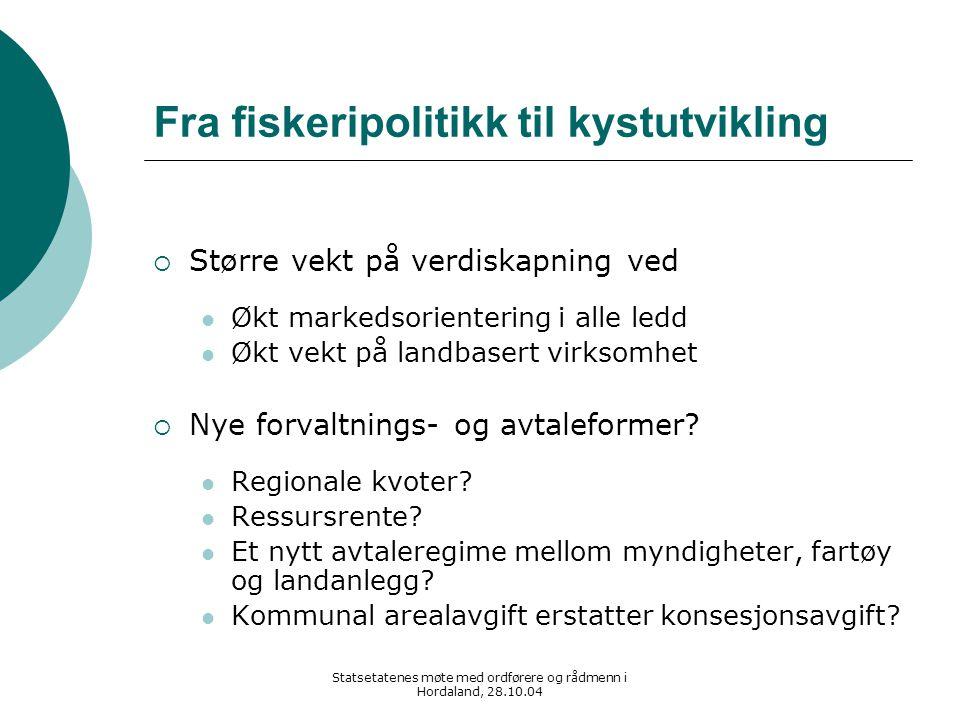 Statsetatenes møte med ordførere og rådmenn i Hordaland, 28.10.04 Fra fiskeripolitikk til kystutvikling  Større vekt på verdiskapning ved Økt markeds