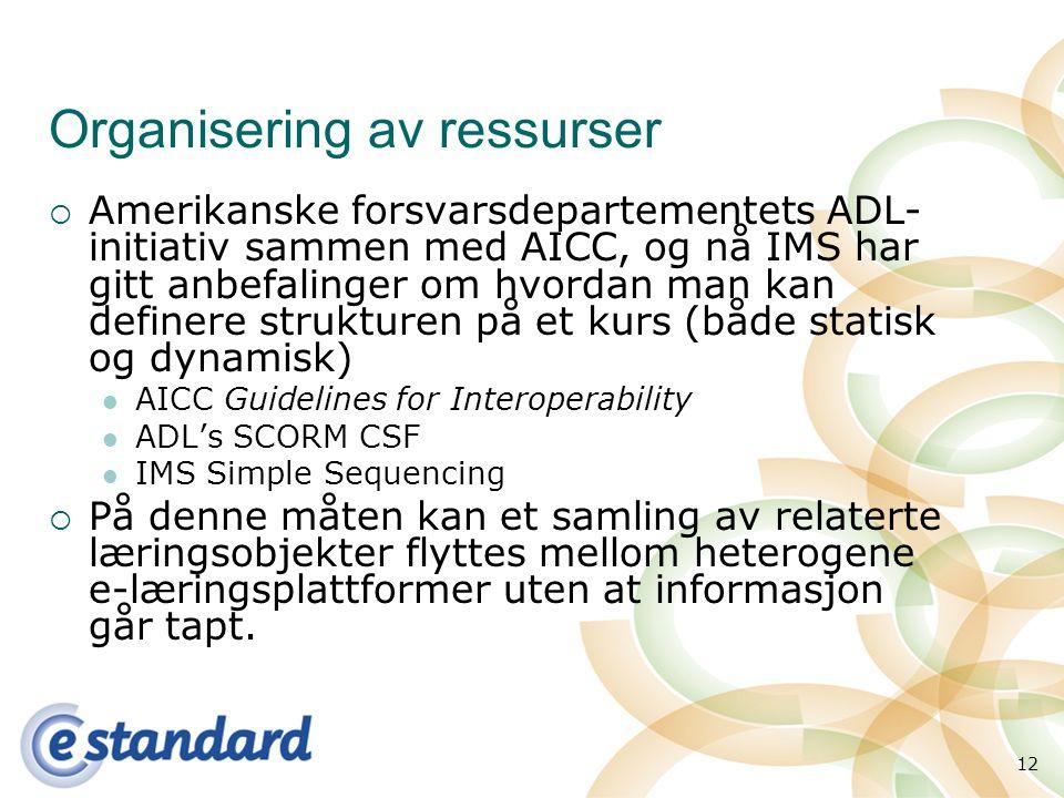 12 Organisering av ressurser  Amerikanske forsvarsdepartementets ADL- initiativ sammen med AICC, og nå IMS har gitt anbefalinger om hvordan man kan definere strukturen på et kurs (både statisk og dynamisk) AICC Guidelines for Interoperability ADL's SCORM CSF IMS Simple Sequencing  På denne måten kan et samling av relaterte læringsobjekter flyttes mellom heterogene e-læringsplattformer uten at informasjon går tapt.