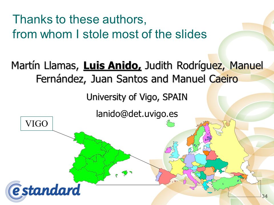 34 Thanks to these authors, from whom I stole most of the slides VIGO Martín Llamas, Luis Anido, Judith Rodríguez, Manuel Fernández, Juan Santos and M