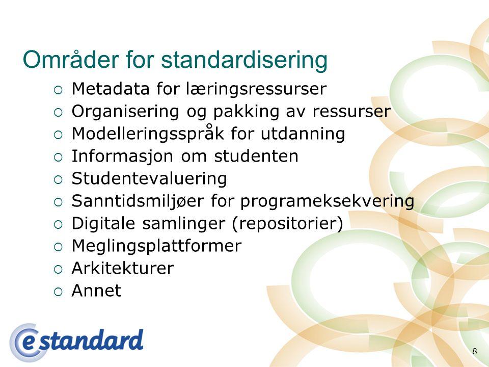 8 Områder for standardisering  Metadata for læringsressurser  Organisering og pakking av ressurser  Modelleringsspråk for utdanning  Informasjon om studenten  Studentevaluering  Sanntidsmiljøer for programeksekvering  Digitale samlinger (repositorier)  Meglingsplattformer  Arkitekturer  Annet