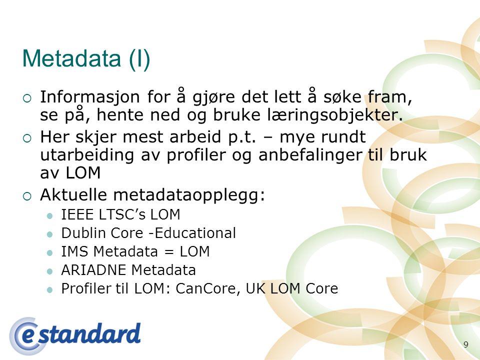 9 Metadata (I)  Informasjon for å gjøre det lett å søke fram, se på, hente ned og bruke læringsobjekter.