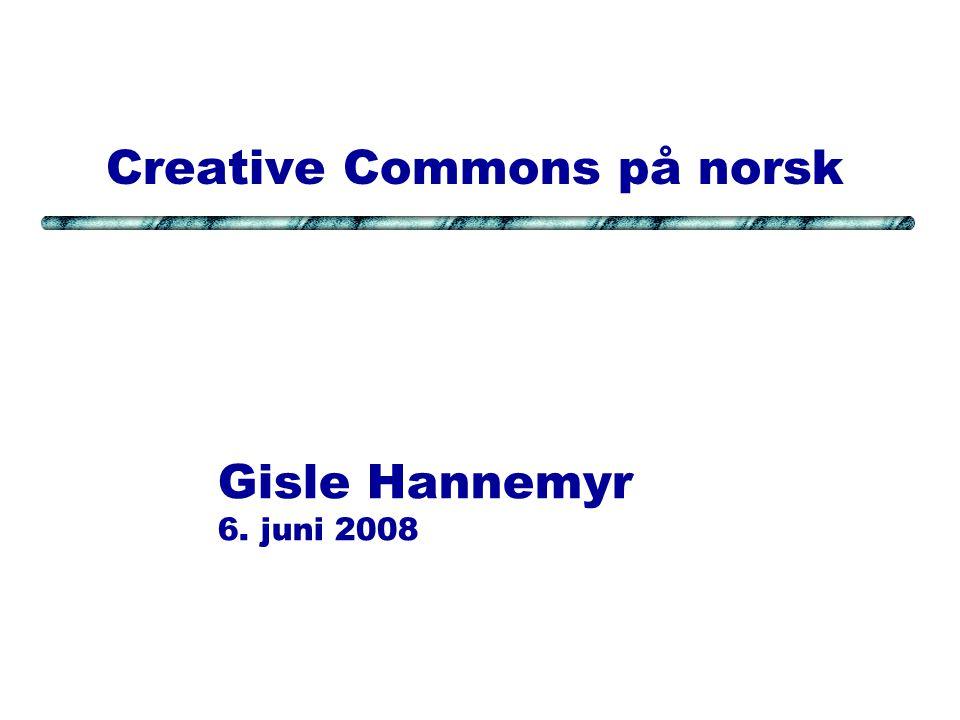 Creative Commons på norsk Gisle Hannemyr 6. juni 2008
