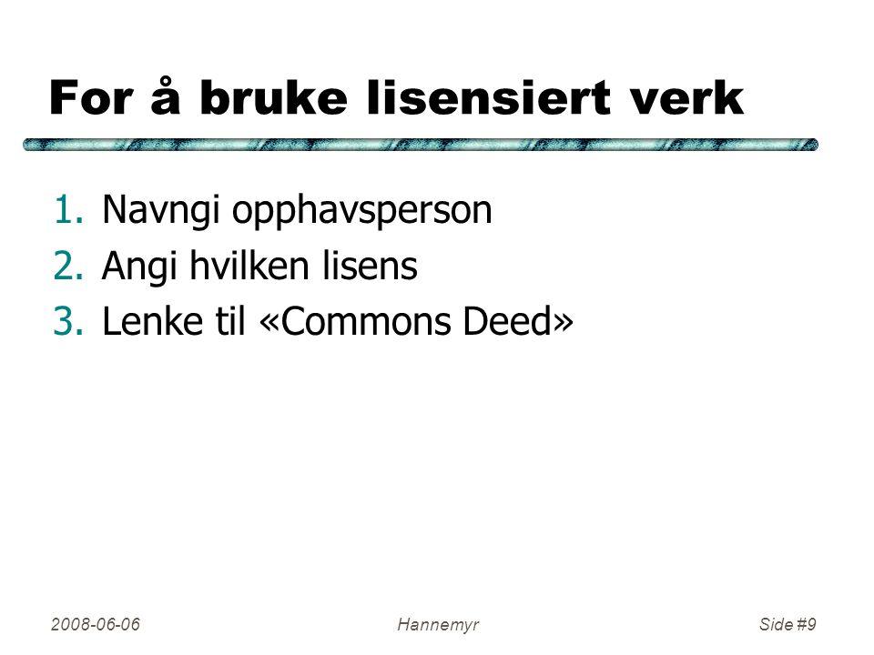For å bruke lisensiert verk 1.Navngi opphavsperson 2.Angi hvilken lisens 3.Lenke til «Commons Deed» 2008-06-06HannemyrSide #9