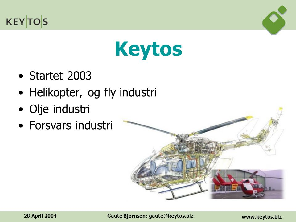 www.keytos.biz 28 April 2004Gaute Bjørnsen: gaute@keytos.biz Keytos Startet 2003 Helikopter, og fly industri Olje industri Forsvars industri