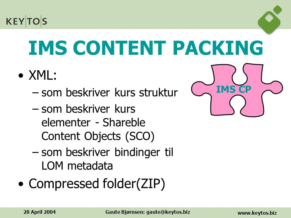 www.keytos.biz 28 April 2004Gaute Bjørnsen: gaute@keytos.biz IMS CONTENT PACKING XML: –som beskriver kurs struktur –som beskriver kurs elementer - Shareble Content Objects (SCO) –som beskriver bindinger til LOM metadata Compressed folder(ZIP) IMS CP