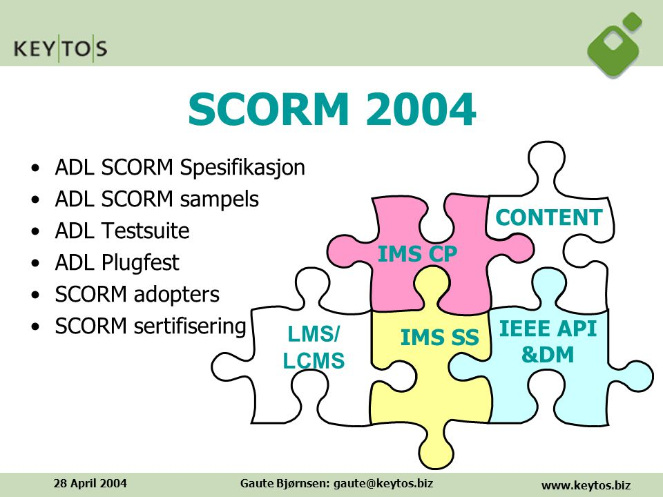 www.keytos.biz 28 April 2004Gaute Bjørnsen: gaute@keytos.biz SCORM 2004 ADL SCORM Spesifikasjon ADL SCORM sampels ADL Testsuite ADL Plugfest SCORM adopters SCORM sertifisering CONTENT IEEE API IMS SS IMS CP &DM LMS/ LCMS