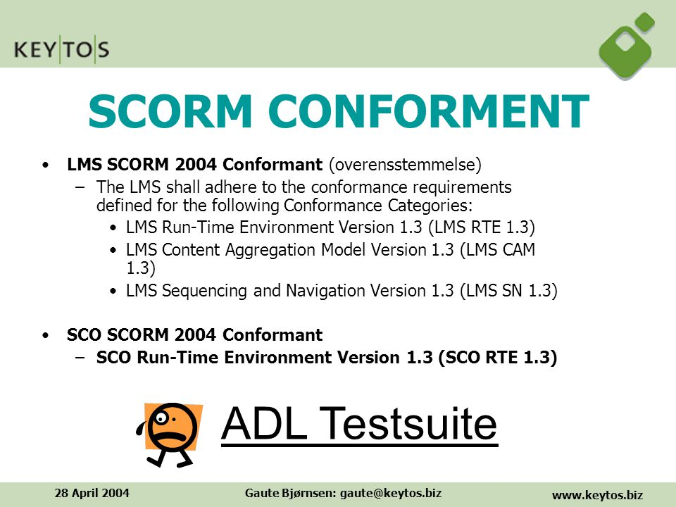 www.keytos.biz 28 April 2004Gaute Bjørnsen: gaute@keytos.biz SCORM CONFORMENT LMS SCORM 2004 Conformant (overensstemmelse) –The LMS shall adhere to the conformance requirements defined for the following Conformance Categories: LMS Run-Time Environment Version 1.3 (LMS RTE 1.3) LMS Content Aggregation Model Version 1.3 (LMS CAM 1.3) LMS Sequencing and Navigation Version 1.3 (LMS SN 1.3) SCO SCORM 2004 Conformant –SCO Run-Time Environment Version 1.3 (SCO RTE 1.3) ADL Testsuite