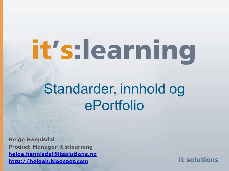 Standarder, innhold og ePortfolio Helge Hannisdal Product Manager it's:learning helge.hannisdal@itsolutions.no http://helgeh.blogspot.com