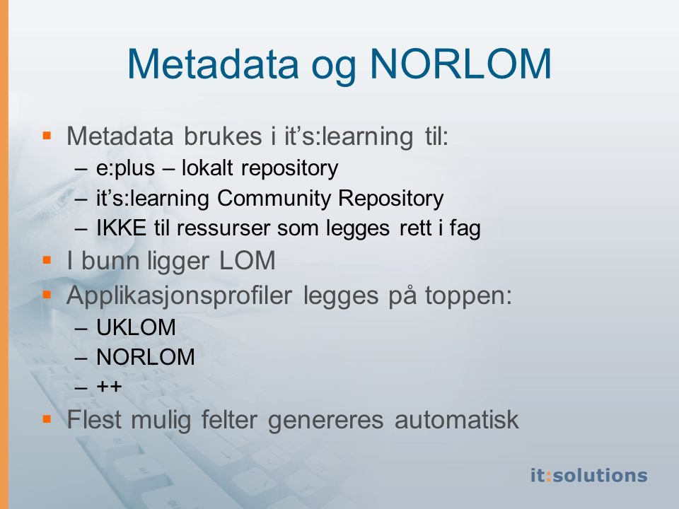 Metadata og NORLOM  Metadata brukes i it's:learning til: –e:plus – lokalt repository –it's:learning Community Repository –IKKE til ressurser som legges rett i fag  I bunn ligger LOM  Applikasjonsprofiler legges på toppen: –UKLOM –NORLOM –++  Flest mulig felter genereres automatisk