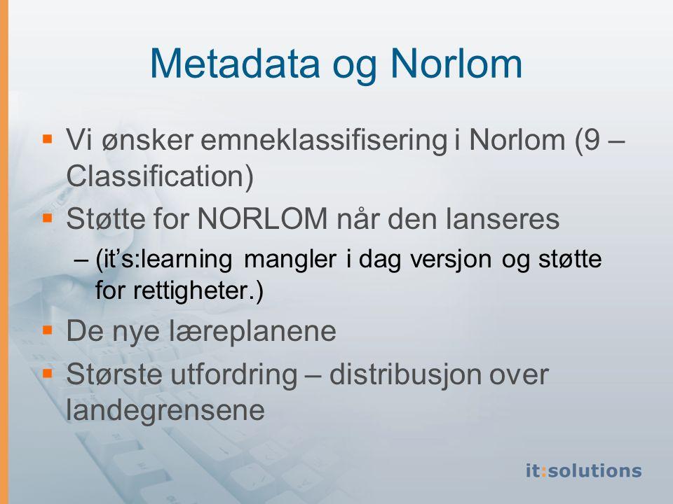 Metadata og Norlom  Vi ønsker emneklassifisering i Norlom (9 – Classification)  Støtte for NORLOM når den lanseres –(it's:learning mangler i dag versjon og støtte for rettigheter.)  De nye læreplanene  Største utfordring – distribusjon over landegrensene