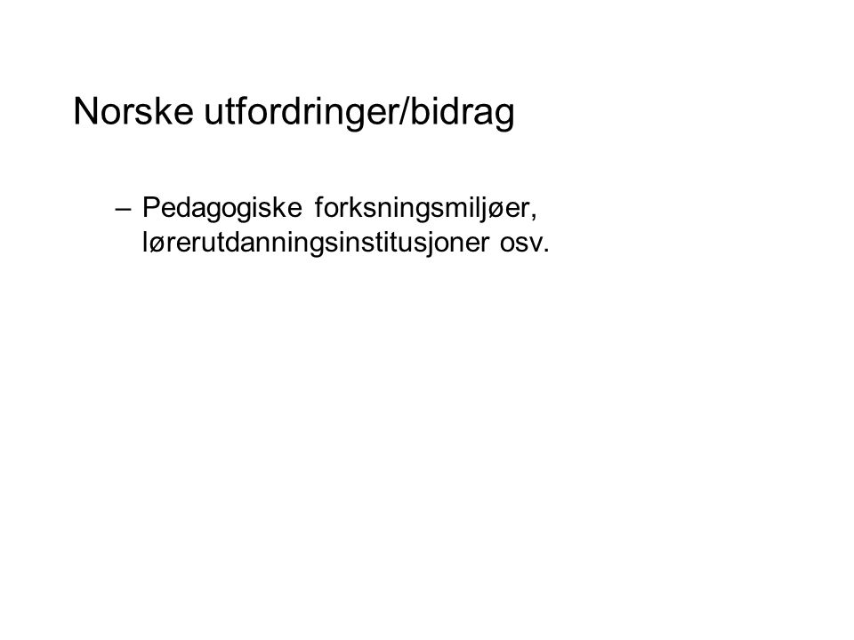 Norske utfordringer/bidrag –Pedagogiske forksningsmiljøer, lørerutdanningsinstitusjoner osv.