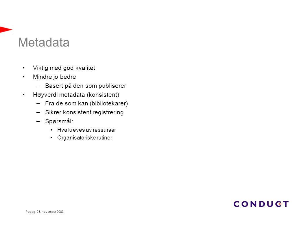 fredag 28. november 2003 Metadata Viktig med god kvalitet Mindre jo bedre –Basert på den som publiserer Høyverdi metadata (konsistent) –Fra de som kan