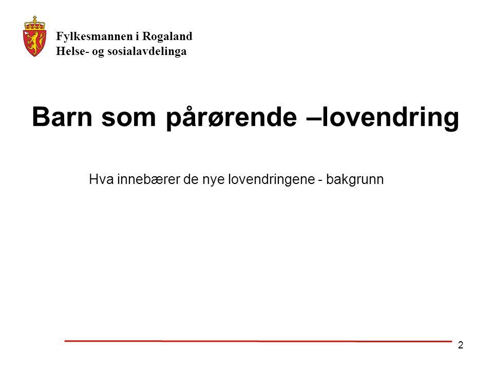 Fylkesmannen i Rogaland Helse- og sosialavdelinga 2 Barn som pårørende –lovendring Hva innebærer de nye lovendringene - bakgrunn