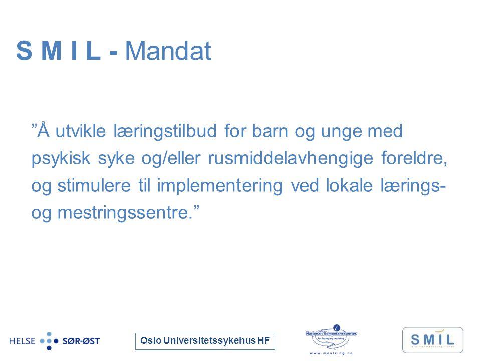 Oslo Universitetssykehus HF Å utvikle læringstilbud for barn og unge med psykisk syke og/eller rusmiddelavhengige foreldre, og stimulere til implementering ved lokale lærings- og mestringssentre. S M I L - Mandat