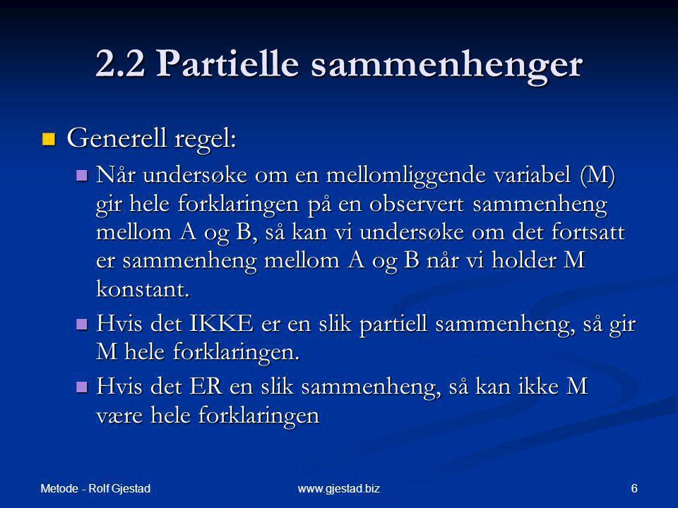 Metode - Rolf Gjestad 6www.gjestad.biz 2.2 Partielle sammenhenger Generell regel: Generell regel: Når undersøke om en mellomliggende variabel (M) gir hele forklaringen på en observert sammenheng mellom A og B, så kan vi undersøke om det fortsatt er sammenheng mellom A og B når vi holder M konstant.