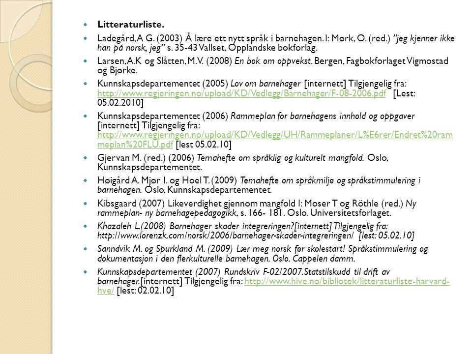 """Litteraturliste. Ladegård, A G. (2003) Å lære ett nytt språk i barnehagen. I: Mørk, O. (red.) """"jeg kjenner ikke han på norsk, jeg"""" s. 35-43 Vallset, O"""