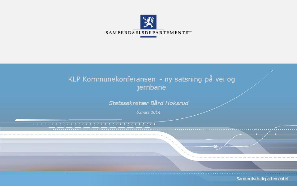 Samferdselsdepartementet KLP Kommunekonferansen - ny satsning på vei og jernbane Statssekretær Bård Hoksrud 6.mars 2014