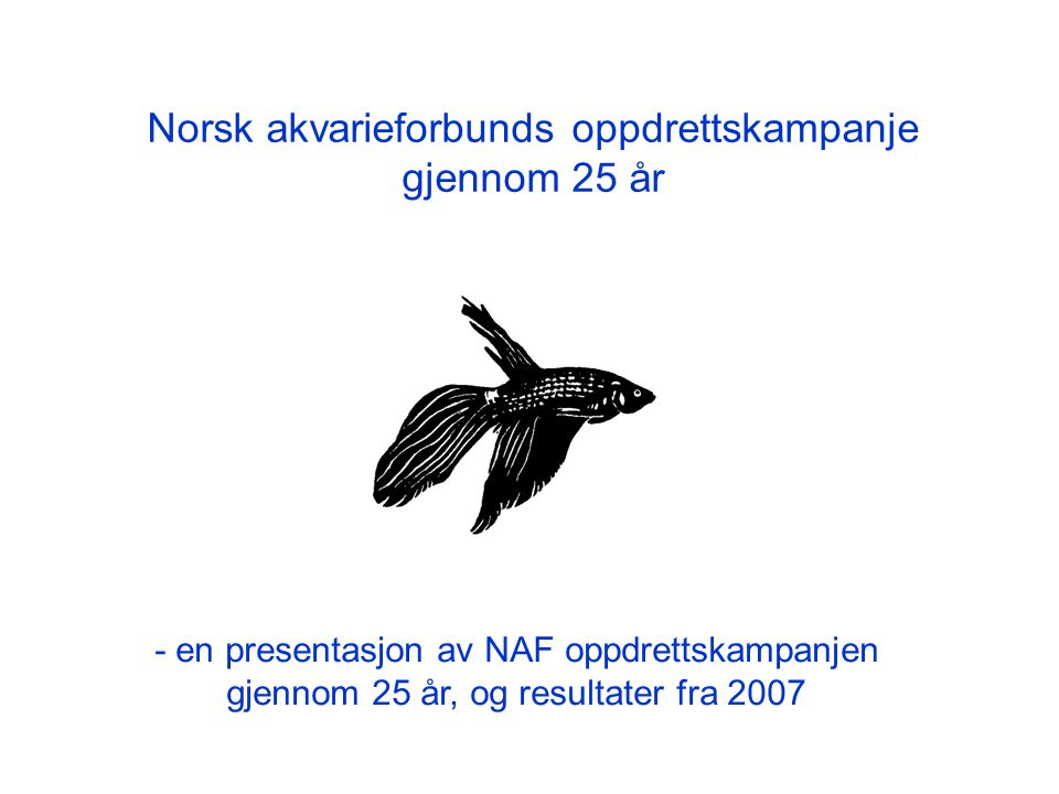 Norsk akvarieforbunds oppdrettskampanje gjennom 25 år - en presentasjon av NAF oppdrettskampanjen gjennom 25 år, og resultater fra 2007