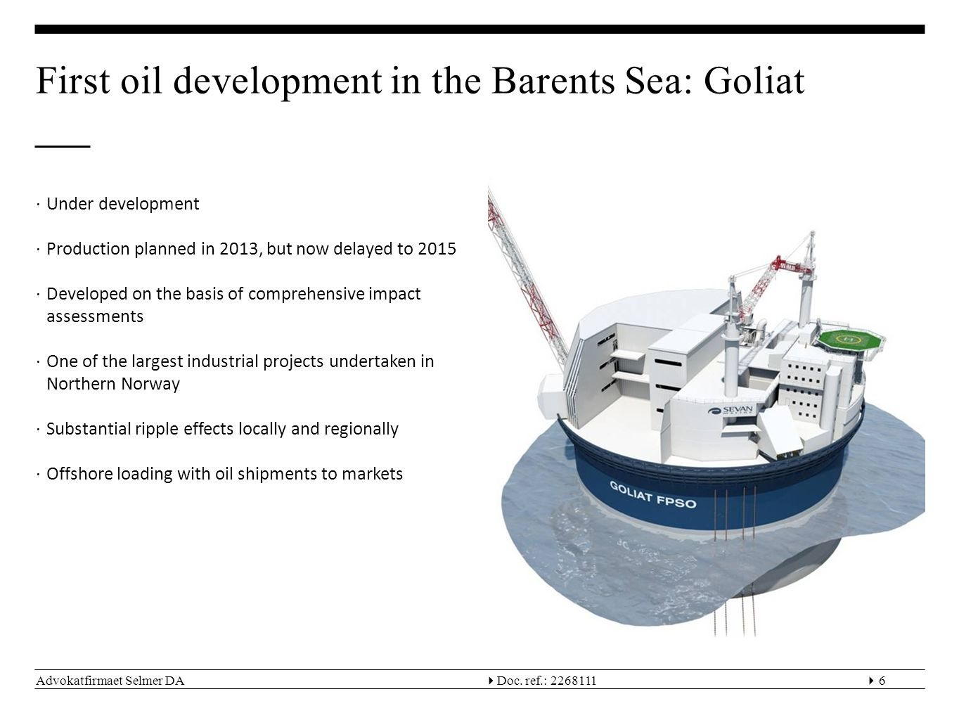 Advokatfirmaet Selmer DA  Doc. ref.: 22681116 First oil development in the Barents Sea: Goliat ∙Under development ∙Production planned in 2013, but n