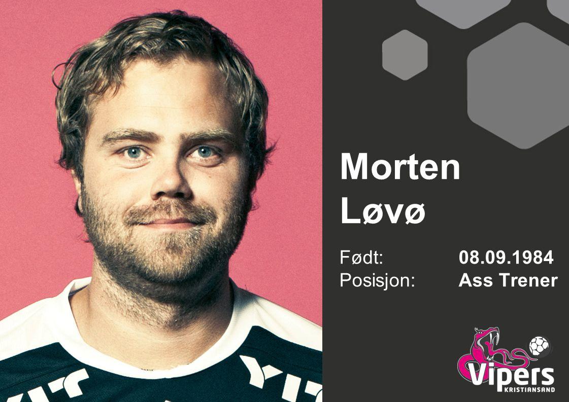 Morten Løvø Født: 08.09.1984 Posisjon:Ass Trener