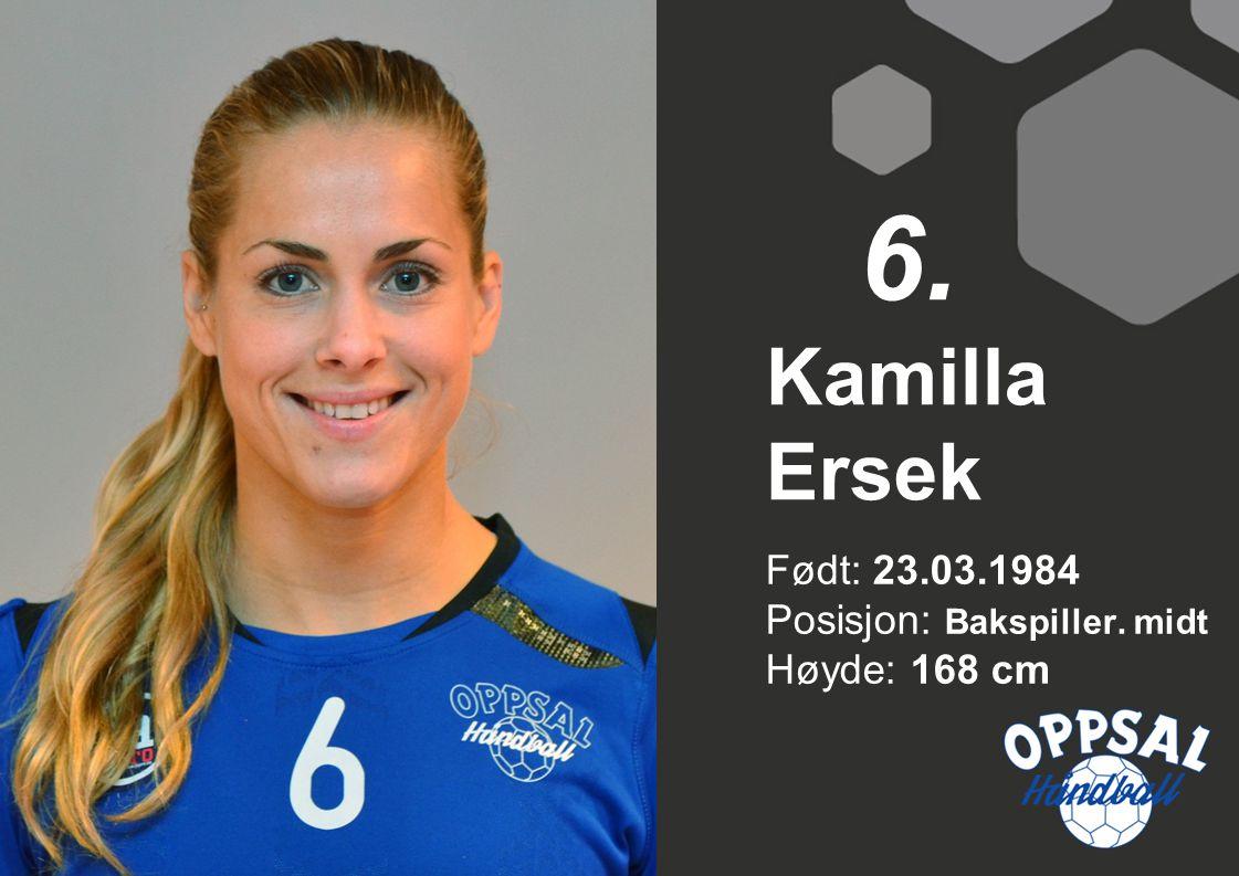 Født: 23.03.1984 Posisjon: Bakspiller. midt Høyde: 168 cm Kamilla Ersek 6.