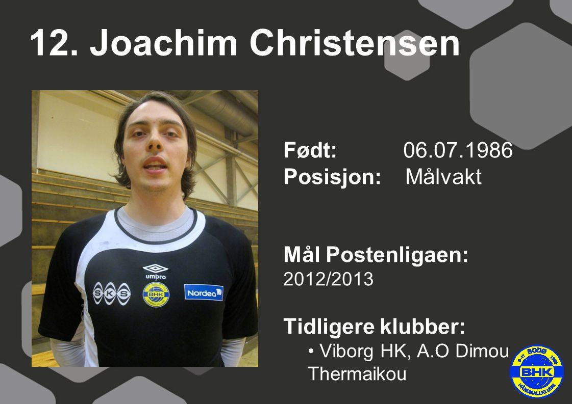 12. Joachim Christensen Født: 06.07.1986 Posisjon: Målvakt Mål Postenligaen: 2012/2013 Tidligere klubber: Viborg HK, A.O Dimou Thermaikou