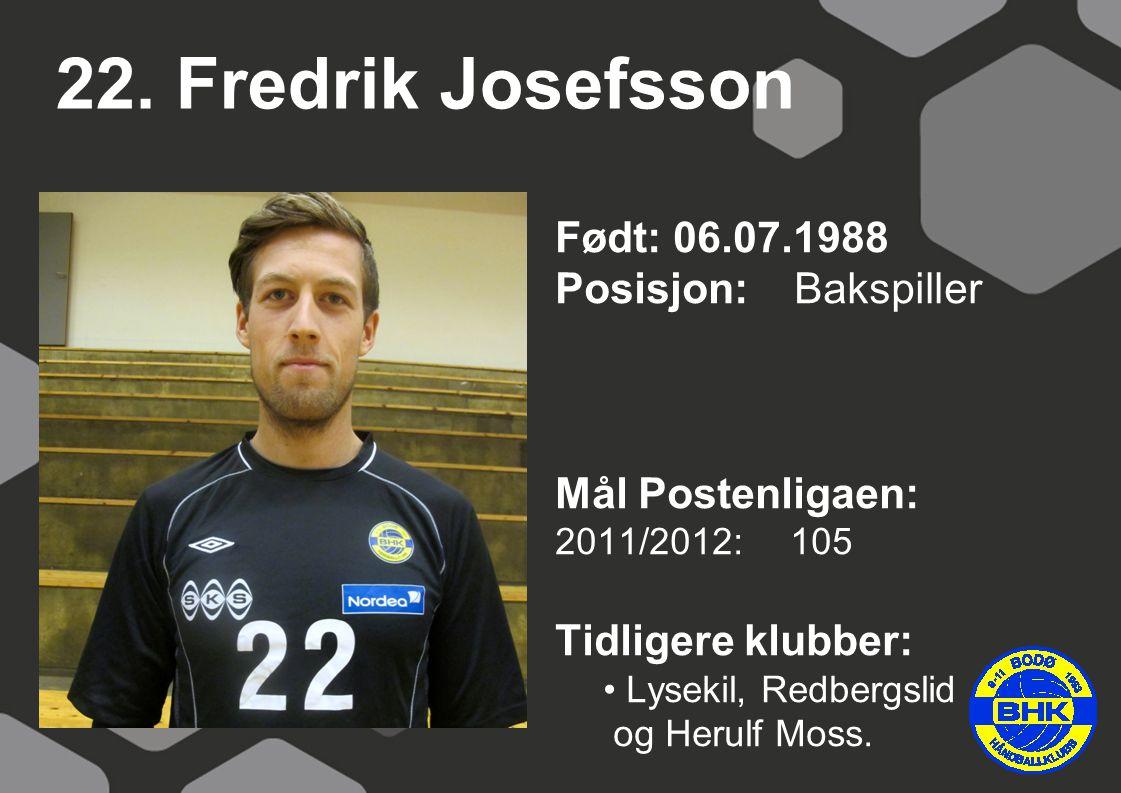 22. Fredrik Josefsson Født: 06.07.1988 Posisjon: Bakspiller Mål Postenligaen: 2011/2012: 105 Tidligere klubber: Lysekil, Redbergslid og Herulf Moss.
