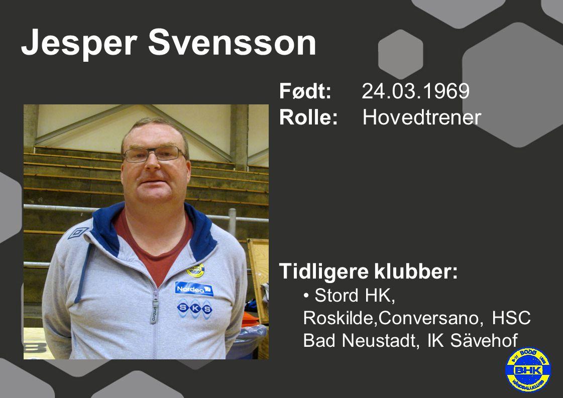 Jesper Svensson Født: 24.03.1969 Rolle: Hovedtrener Tidligere klubber: Stord HK, Roskilde,Conversano, HSC Bad Neustadt, IK Sävehof