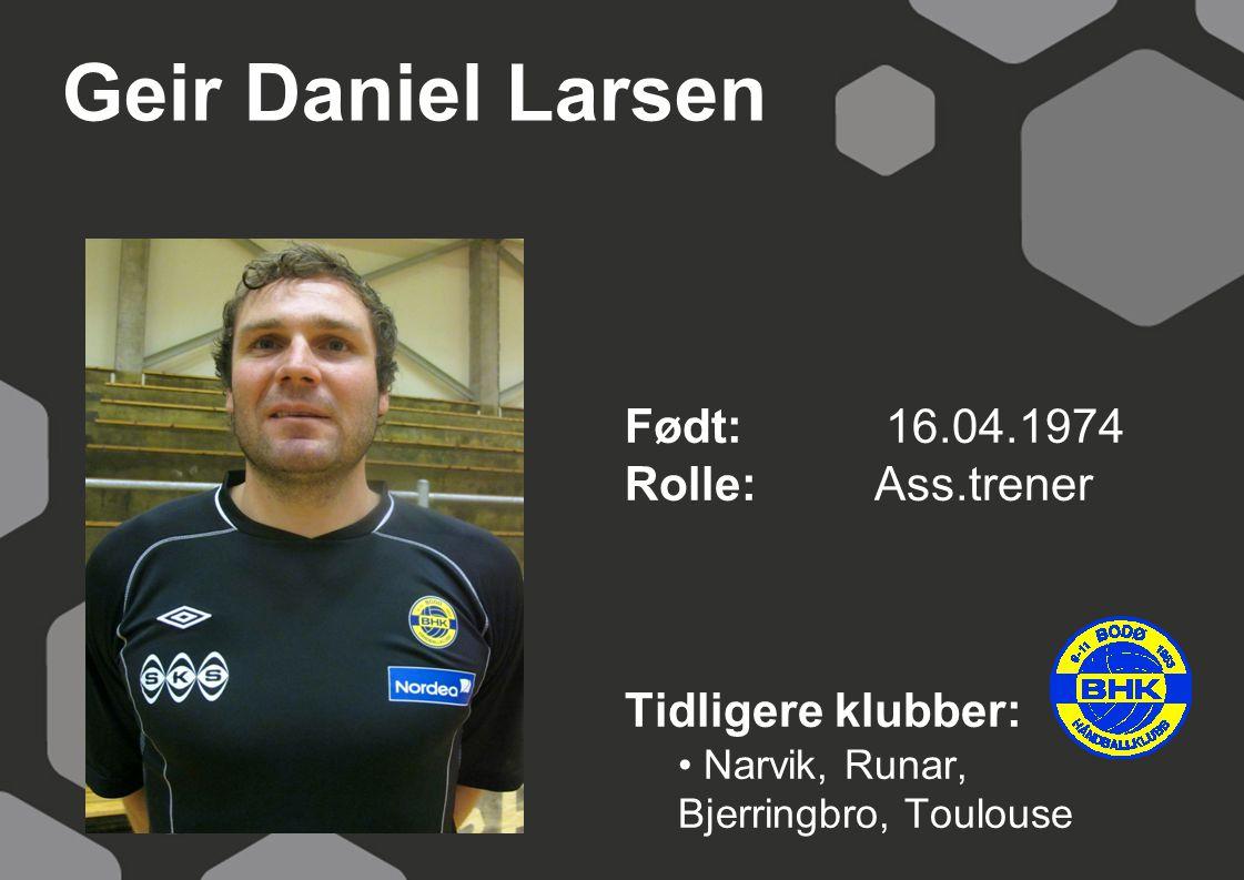 Geir Daniel Larsen Født: 16.04.1974 Rolle: Ass.trener Tidligere klubber: Narvik, Runar, Bjerringbro, Toulouse