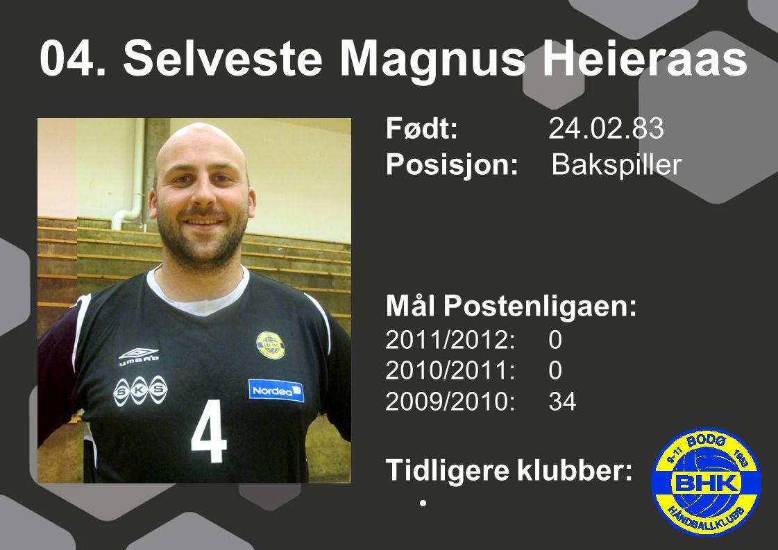 04. Selveste Magnus Heieraas Født: 24.02.83 Posisjon: Bakspiller Mål Postenligaen: 2011/2012: 0 2010/2011: 0 2009/2010: 34 Tidligere klubber: